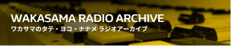 ワカサマのタテ・ヨコ・ナナメ ラジオアーカイブ